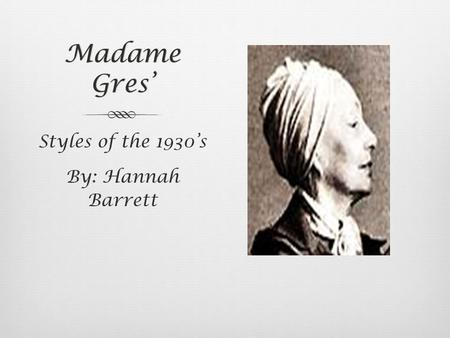 Madame Gres' Styles of the 1930's By: Hannah Barrett.