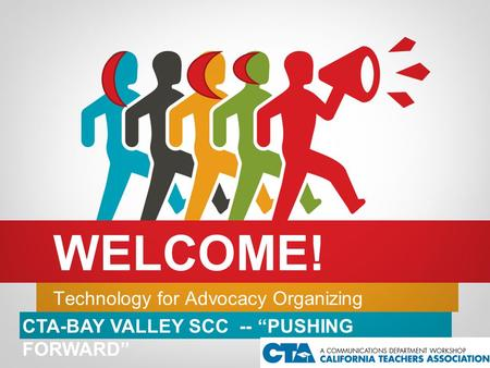 "Technology for Advocacy Organizing WELCOME! CTA-BAY VALLEY SCC -- ""PUSHING FORWARD"""