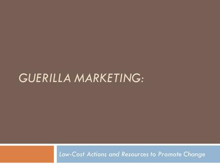 GUERILLA MARKETING: Low-Cost Actions and Resources to Promote Change.