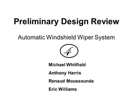 Preliminary Design Review Automatic Windshield Wiper System Michael Whitfield Anthony Harris Renaud Moussounda Eric Williams.