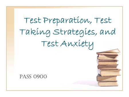 Test Preparation, Test Taking Strategies, and Test Anxiety PASS 0900.