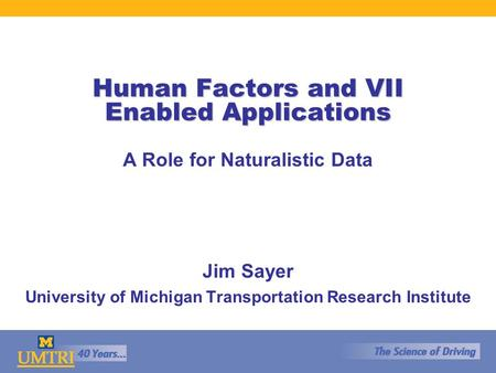Human Factors and VII Enabled Applications A Role for Naturalistic Data Jim Sayer University of Michigan Transportation Research Institute.