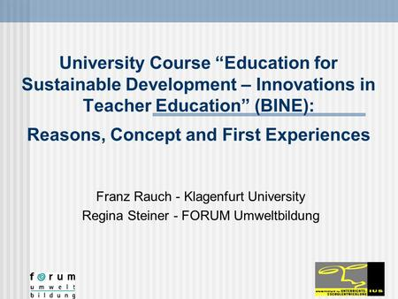 "University Course ""Education for Sustainable Development – Innovations in Teacher Education"" (BINE): Reasons, Concept and First Experiences Franz Rauch."