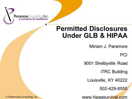 Permitted Disclosures Under GLB & HIPAA Miriam J. Paramore PCI 9001 Shelbyville Road iTRC Building Louisville, KY 40222 502-429-8555 www.hipaasurvival.com.