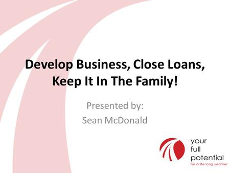Develop Business, Close Loans, Keep It In The Family! Presented by: Sean McDonald.