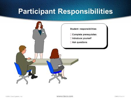 © 2000, Cisco Systems, Inc. www.cisco.com CMPLS 1.0—1-1 Participant Responsibilities Student responsibilities  Complete prerequisites  Introduce yourself.