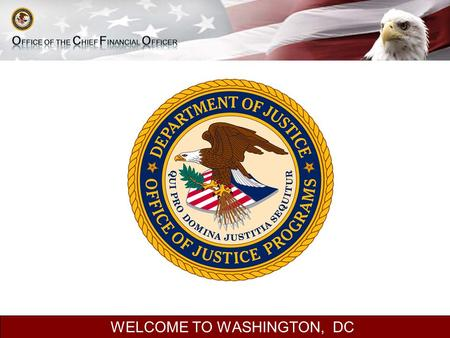 WELCOME TO WASHINGTON, DC. Seminar on Financial Management OFFICE OF JUSTICE PROGRAMS OFFICE OF THE CHIEF FINANCIAL OFFICER 2.