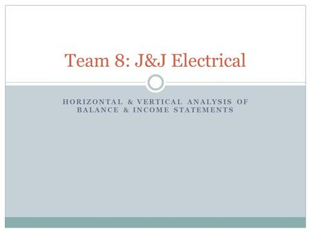 HORIZONTAL & VERTICAL ANALYSIS OF BALANCE & INCOME STATEMENTS Team 8: J&J Electrical.