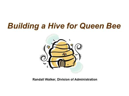 Building a Hive for Queen Bee Randall Walker, Division of Administration.
