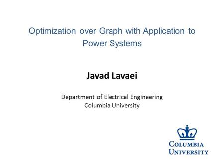 Javad Lavaei Department of Electrical Engineering Columbia University Optimization over Graph with Application to Power Systems.