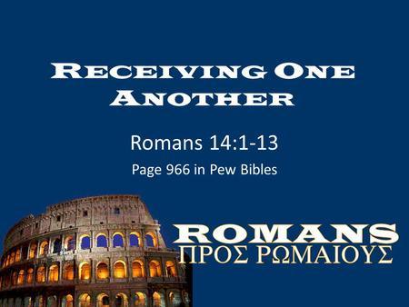 R ECEIVING O NE A NOTHER Romans 14:1-13 Page 966 in Pew Bibles.