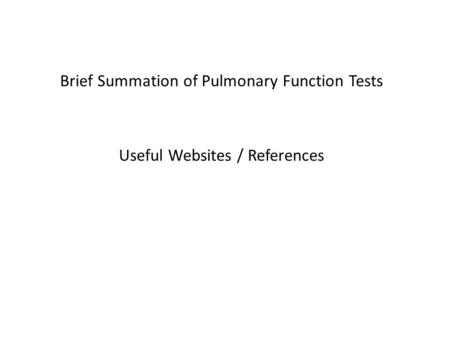 Brief Summation of Pulmonary Function Tests Useful Websites / References.