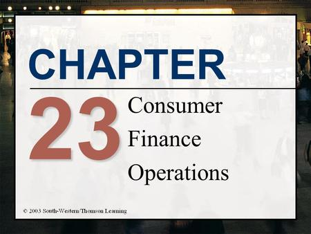CHAPTER 23 Consumer Finance Operations. Chapter Objectives n Identify the main sources and uses of finance company funds n Describe the risk exposure.