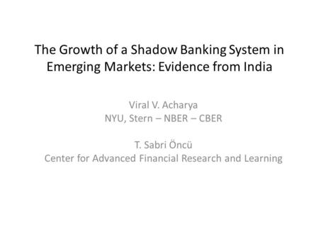 The Growth of a Shadow Banking System in Emerging Markets: Evidence from India Viral V. Acharya NYU, Stern – NBER – CBER T. Sabri Öncü Center for Advanced.