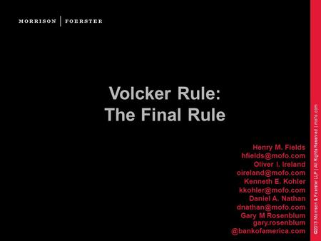 ©2013 Morrison & Foerster LLP | All Rights Reserved | mofo.com Volcker Rule: The Final Rule Henry M. Fields Oliver I. Ireland