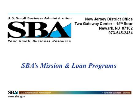 Www.sba.gov U.S. Small Business AdministrationYour Small Business Resource New Jersey District Office Two Gateway Center – 15 th floor Newark, NJ 07102.