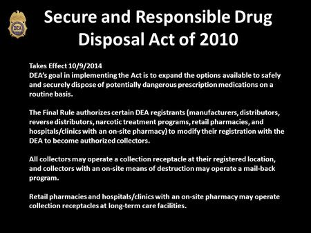 Secure and Responsible Drug Disposal Act of 2010 Takes Effect 10/9/2014 DEA's goal in implementing the Act is to expand the options available to safely.