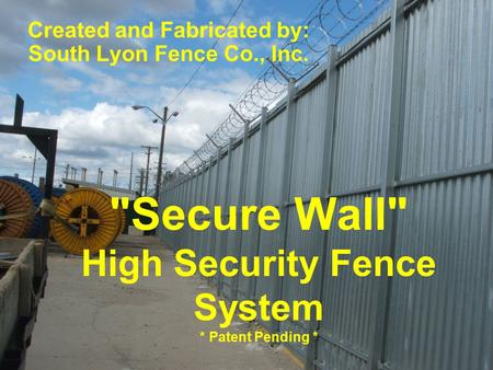Secure Wall High Security Fence System * Patent Pending * Created and Fabricated by: South Lyon Fence Co., Inc.