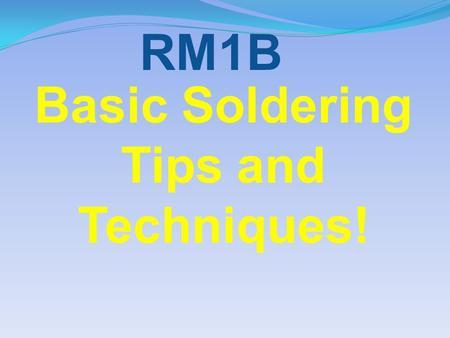 Basic Soldering Tips and Techniques! RM1B. Before starting the construction of a soldering project, be sure that your soldering iron tip is in good shape!