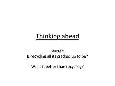 Thinking ahead Starter: Is recycling all its cracked up to be? What is better than recycling?