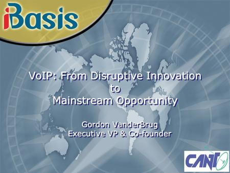 VoIP: From Disruptive Innovation to Mainstream Opportunity Gordon VanderBrug Executive VP & Co-founder.