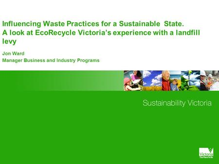 Influencing Waste Practices for a Sustainable State. A look at EcoRecycle Victoria's experience with a landfill levy Jon Ward Manager Business and Industry.