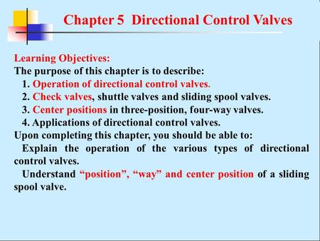 Chapter 5 Directional Control Valves Learning Objectives: The purpose of this chapter is to describe: 1. Operation of directional control valves. 2. Check.