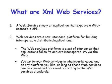 What are Xml Web Services? 1.A Web Service simply an application that exposes a Web- accessible API. 2.Web services are a new, standard platform for building.