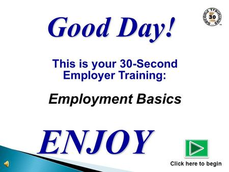 This is your 30-Second Employer Training: Employment Basics ENJOY Click here to begin Good Day!