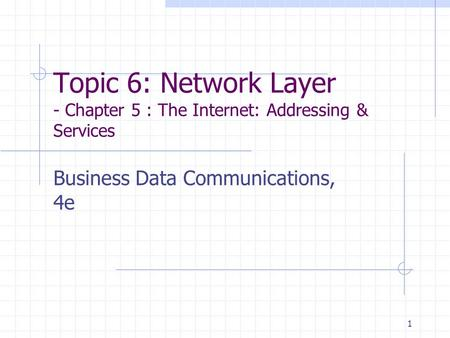 1 Topic 6: Network Layer - Chapter 5 : The Internet: <strong>Addressing</strong> & Services Business Data Communications, 4e.