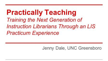 Practically Teaching Training the Next Generation of Instruction Librarians Through an LIS Practicum Experience Jenny Dale, UNC Greensboro.