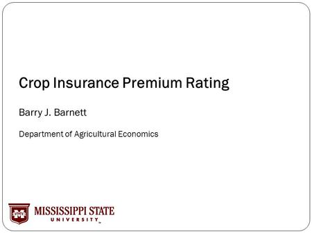 Crop Insurance Premium Rating Barry J. Barnett Department of Agricultural Economics.