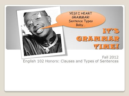 IT'S GRAMMAR TIME! Fall 2012 English 102 Honors: Clauses and Types of Sentences YES!! I HEART GRAMMAR! Sentence Types Baby…
