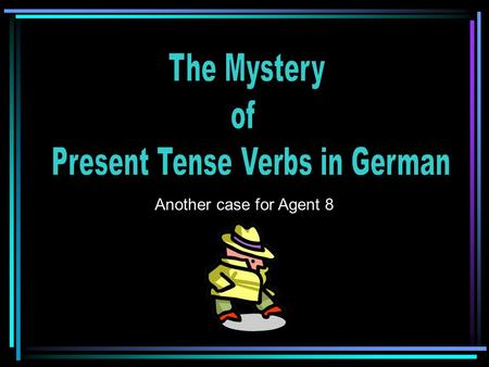 Another case for Agent 8 To investigate mystery of the present tense in German To present findings and evidence To share solution to mystery CASE OPENED.