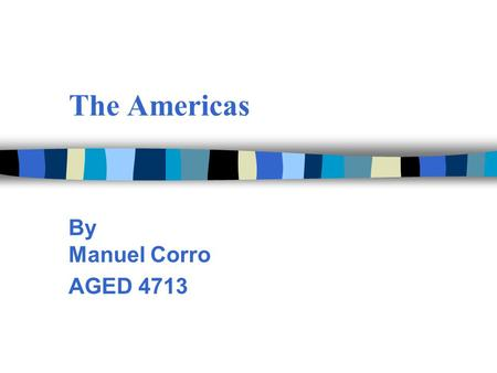The Americas By Manuel Corro AGED 4713. The American Continent Three in one 3 North America 3 Central America 3 South America.