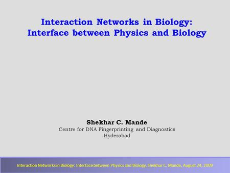 Interaction Networks in Biology: Interface between Physics and Biology, Shekhar C. Mande, August 24, 2009 Interaction Networks in Biology: Interface between.