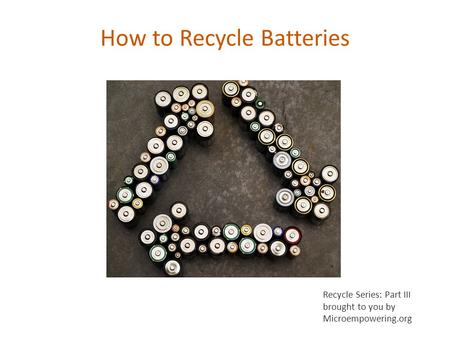 How to Recycle Batteries Recycle Series: Part III brought to you by Microempowering.org.