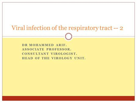 DR MOHAMMED ARIF. ASSOCIATE PROFESSOR. CONSULTANT VIROLOGIST. HEAD OF THE VIROLOGY UNIT. Viral infection of the respiratory tract -- 2.
