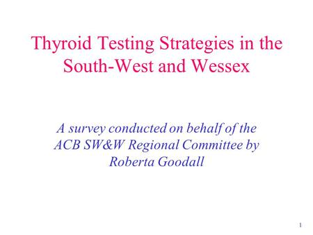 1 Thyroid Testing Strategies in the South-West and Wessex A survey conducted on behalf of the ACB SW&W Regional Committee by Roberta Goodall.