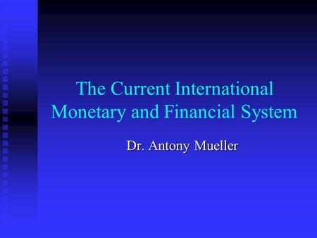 The Current International Monetary and Financial System Dr. Antony Mueller.