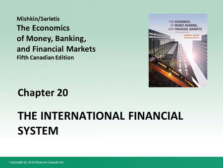 Copyright © 2014 Pearson Canada Inc. Chapter 20 THE INTERNATIONAL FINANCIAL SYSTEM Mishkin/Serletis The Economics of Money, Banking, and Financial Markets.