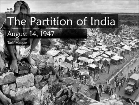 The Partition of India August 14, 1947 Tarif Haque.