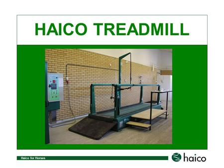 Haico for Horses HAICO TREADMILL. Haico for Horses Haico Treadmill selection consists of three standard models: Haico Treadmill 3000 Haico Treadmill 4000.