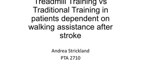 Body Weight Support Treadmill Training vs Traditional Training in patients dependent on walking assistance after stroke Andrea Strickland PTA 2710.