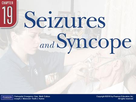 Chapter 19 Seizures and Syncope Copyright ©2010 by Pearson Education, Inc. All rights reserved. Prehospital Emergency Care, Ninth Edition Joseph J. Mistovich.
