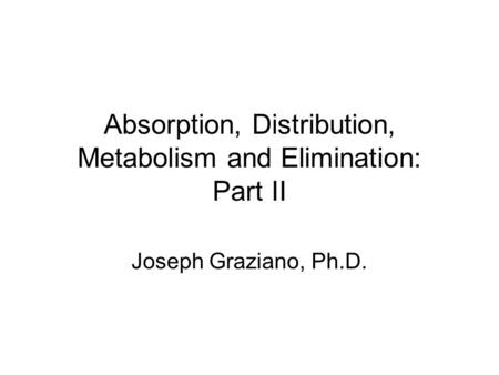 Absorption, Distribution, Metabolism and Elimination: Part II Joseph Graziano, Ph.D.