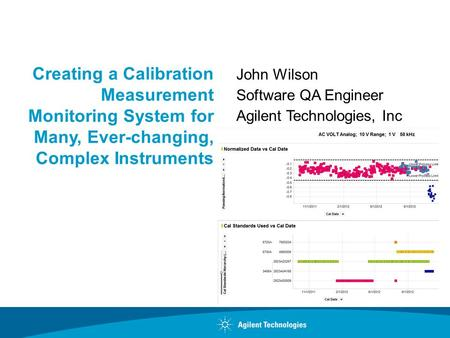 Creating a Calibration Measurement Monitoring System for Many, Ever-changing, Complex Instruments John Wilson Software QA Engineer Agilent Technologies,