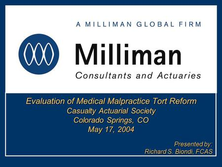 Evaluation of Medical Malpractice Tort Reform Casualty Actuarial Society Colorado Springs, CO May 17, 2004 Presented by: Richard S. Biondi, FCAS.