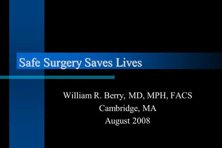 Safe Surgery Saves Lives William R. Berry, MD, MPH, FACS Cambridge, MA August 2008.