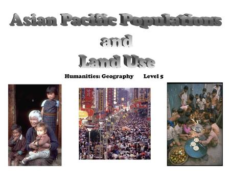 Humanities: Geography Level 5. Asian Pacific Populations - The Asia Pacific Region has the largest and most diverse population on earth. - The 2 most.
